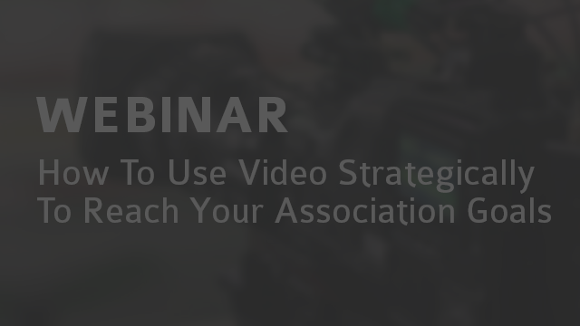 WEBINAR: How To Use Video Strategically To Reach Your Association Goals